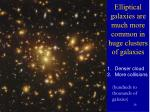 elliptical galaxies are much more common in huge clusters of galaxies