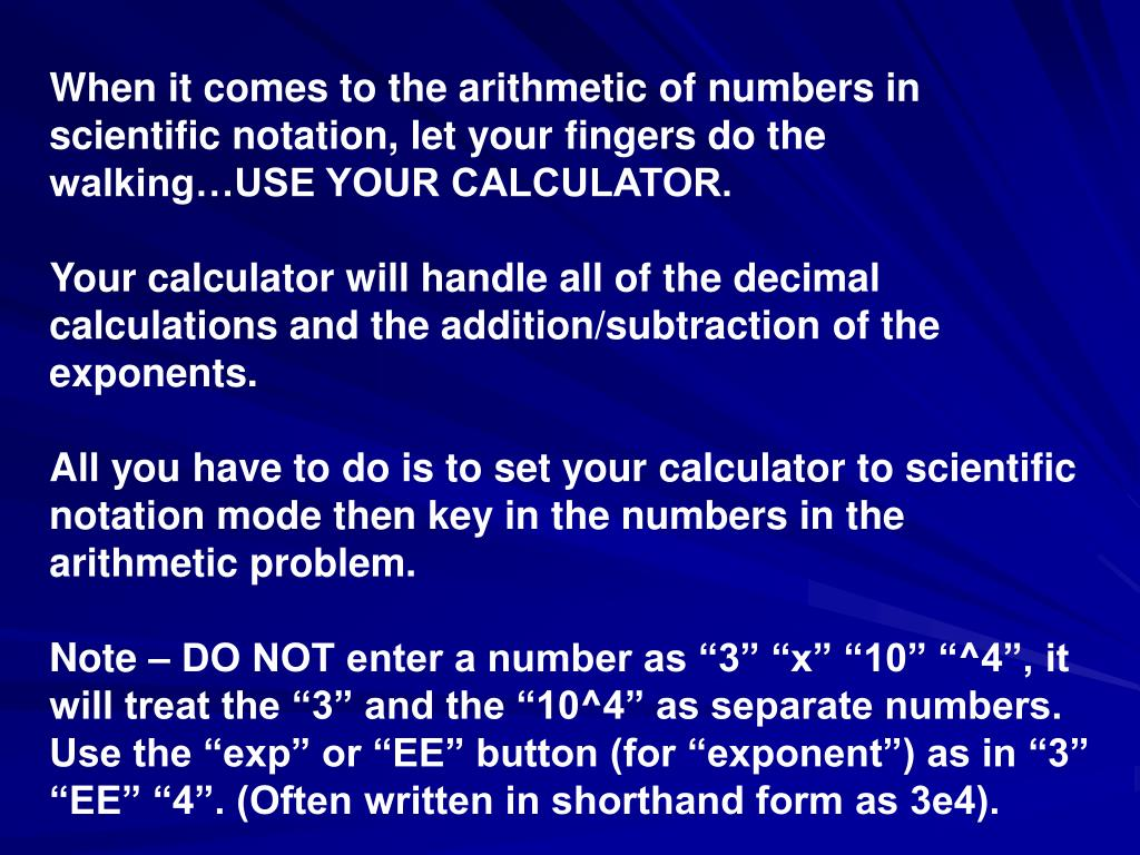 When it comes to the arithmetic of numbers in scientific notation, let your fingers do the walking…USE YOUR CALCULATOR.