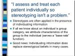 i assess and treat each patient individually so stereotyping isn t a problem