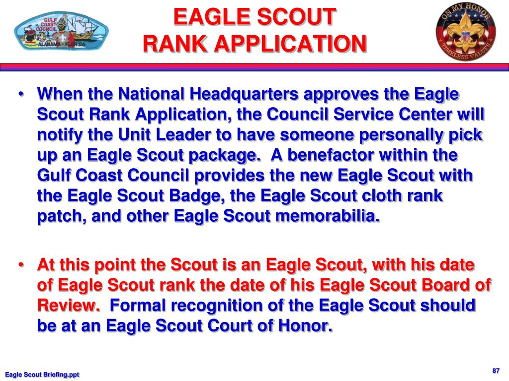 When the National Headquarters approves the Eagle Scout Rank Application, the Council Service Center will notify the Unit Leader to have someone personally pick up an Eagle Scout package.  A benefactor within the Gulf Coast Council provides the new Eagle Scout with the Eagle Scout Badge, the Eagle Scout cloth rank patch, and other Eagle Scout memorabilia.