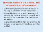 however hubble s law is valid and we can use it to infer distances