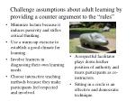 challenge assumptions about adult learning by providing a counter argument to the rules