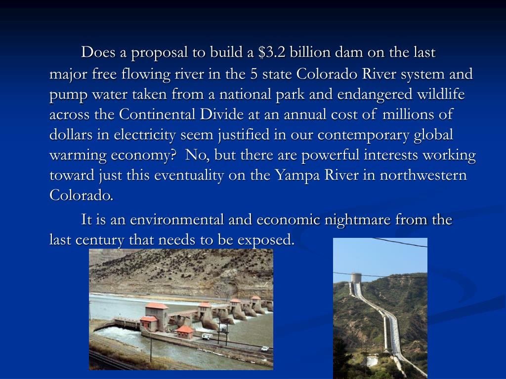 Does a proposal to build a $3.2 billion dam on the last major free flowing river in the 5 state Colorado River system and pump water taken from a national park and endangered wildlife across the Continental Divide at an annual cost of millions of dollars in electricity seem justified in our contemporary global warming economy?  No, but there are powerful interests working toward just this eventuality on the Yampa River in northwestern Colorado.