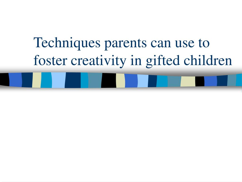 Techniques parents can use to foster creativity in gifted children