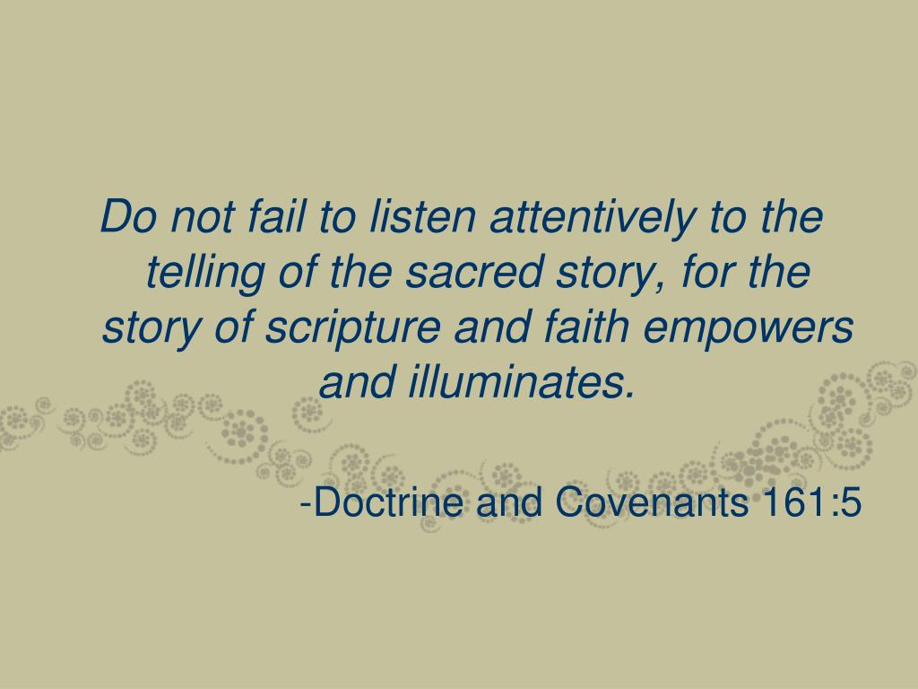 Do not fail to listen attentively to the telling of the sacred story, for the story of scripture and faith empowers and illuminates.