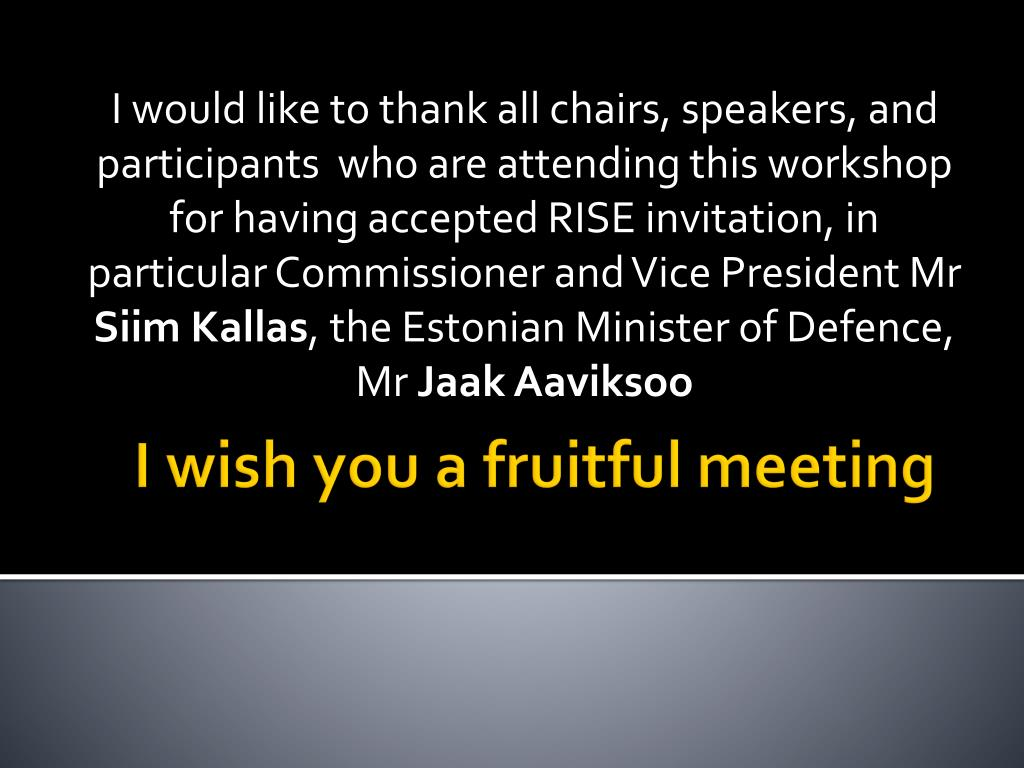 I would like to thank all chairs, speakers, and participants  who are attending this workshop for having accepted RISE invitation, in particular Commissioner and Vice President Mr