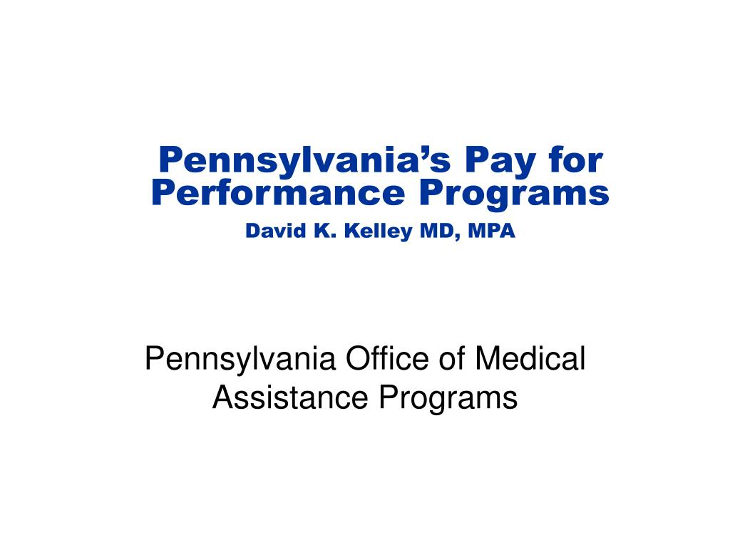 pennsylvania s pay for performance programs david k kelley md mpa l.