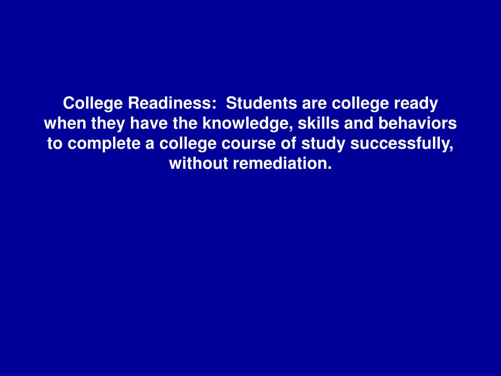College Readiness:  Students are college ready when they have the knowledge, skills and behaviors to complete a college course of study successfully, without remediation.