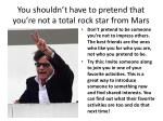 you shouldn t have to pretend that you re not a total rock star from mars