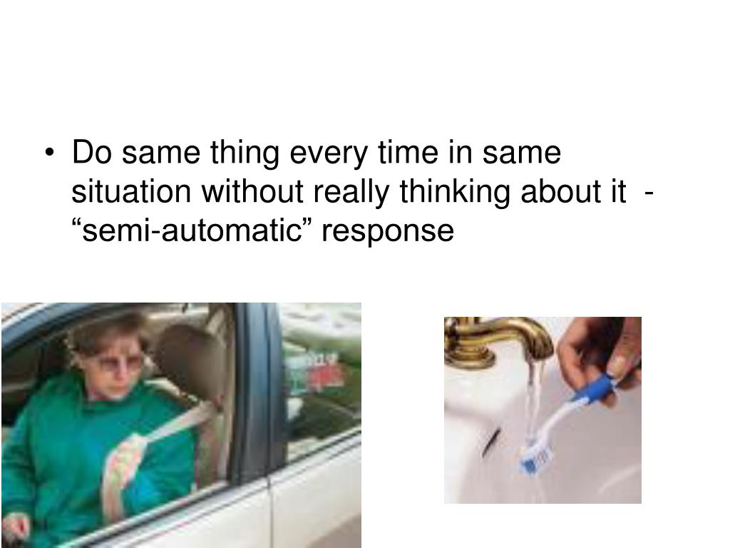 """Do same thing every time in same situation without really thinking about it  - """"semi-automatic"""" response"""