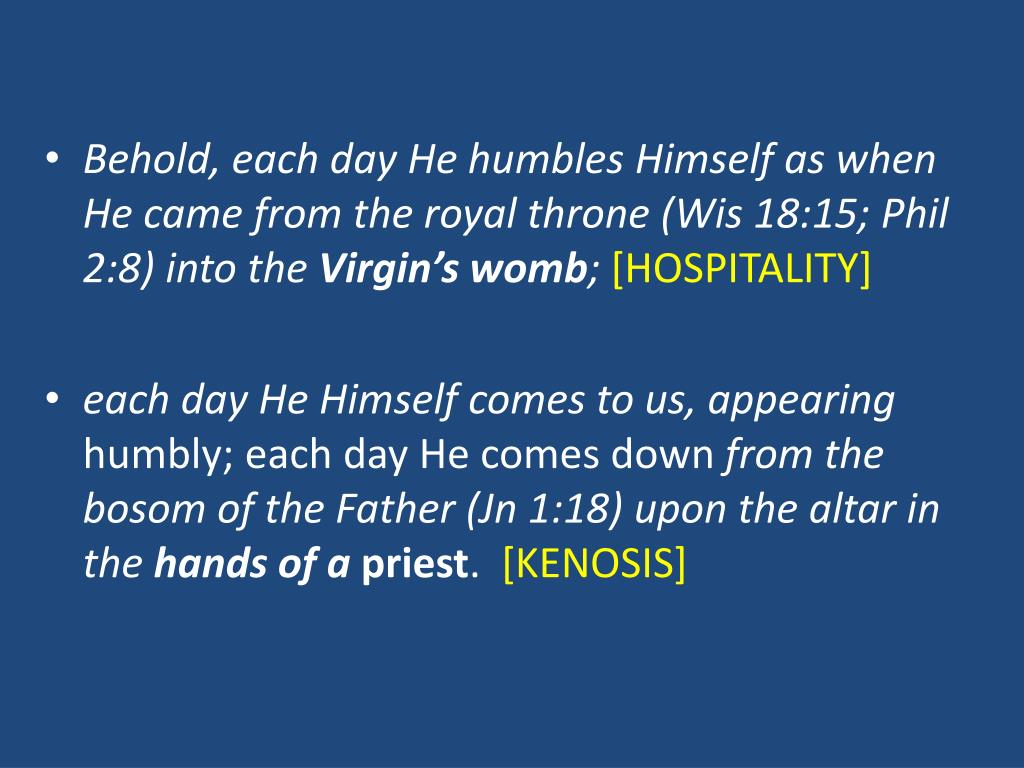 Behold, each day He humbles Himself as when He came from the royal throne (Wis 18:15; Phil 2:8) into the