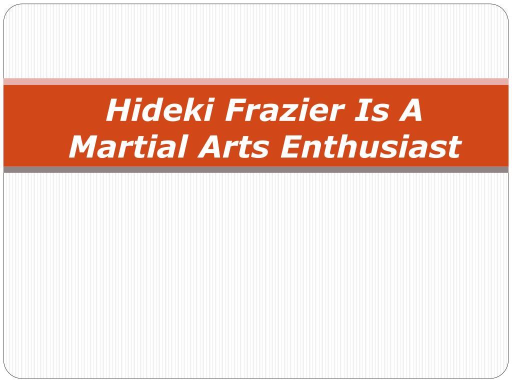 hideki frazier is a martial arts enthusiast l.