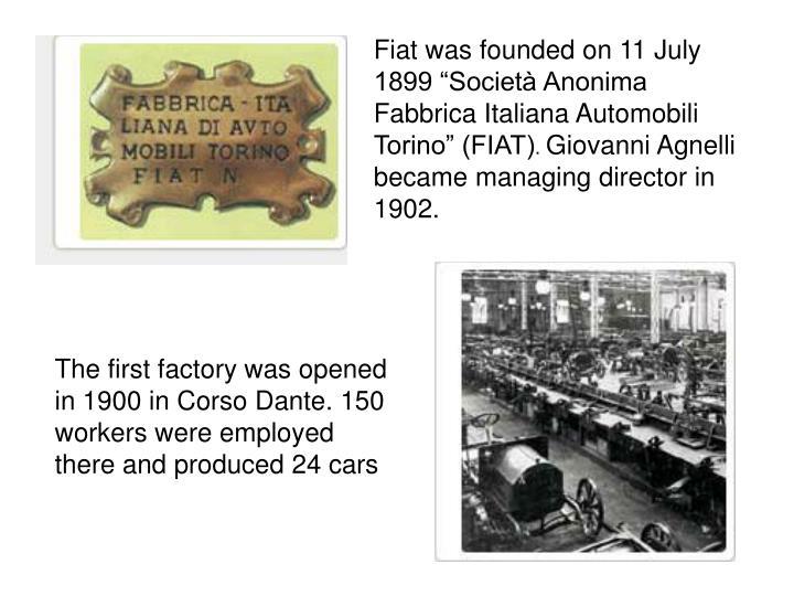 "Fiat was founded on 11 July 1899 ""Società Anonima Fabbrica Italiana Automobili Torino"" (FIAT)"