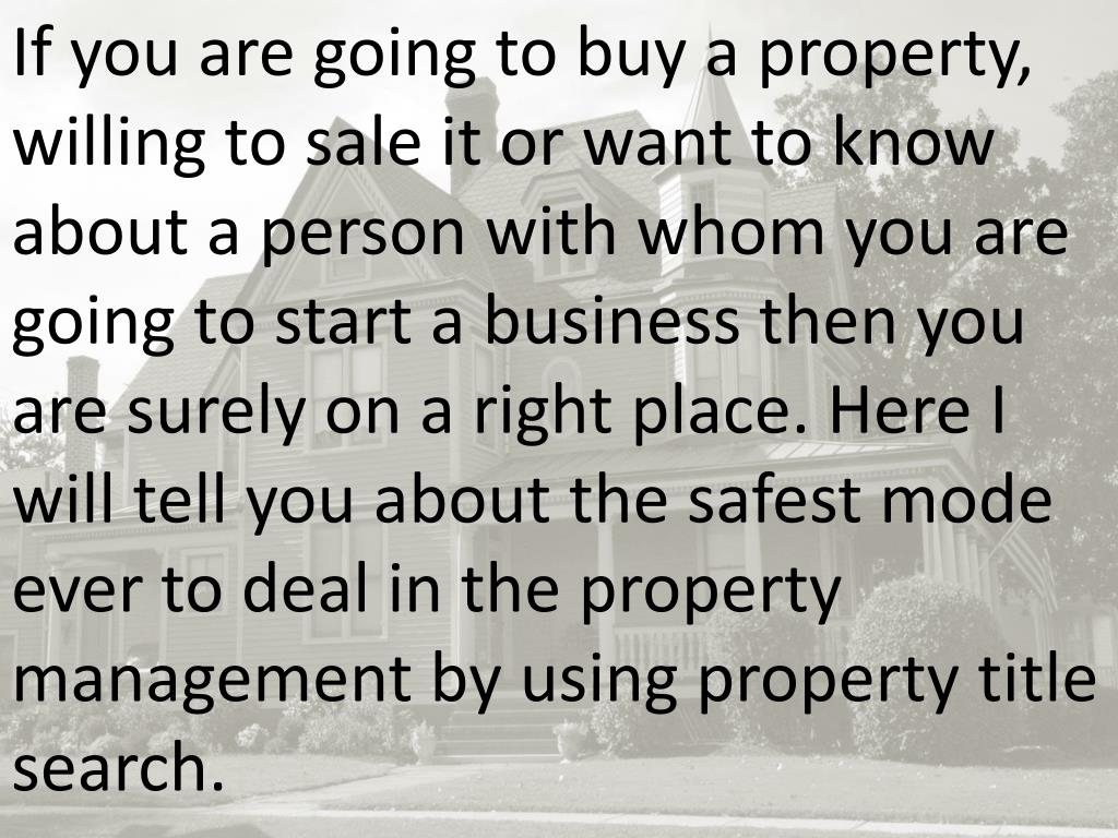 If you are going to buy a property, willing to sale it or want to know about a person with whom you are going to start a business then you are surely on a right place. Here I will tell you about the safest mode ever to deal in the property management by using property title search.