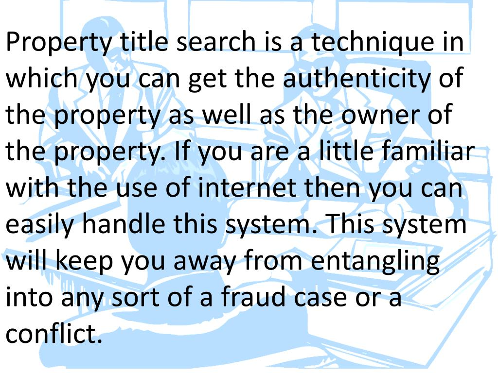 Property title search is a technique in which you can get the authenticity of the property as well as the owner of the property. If you are a little familiar with the use of internet then you can easily handle this system. This system will keep you away from entangling into any sort of a fraud case or a conflict.