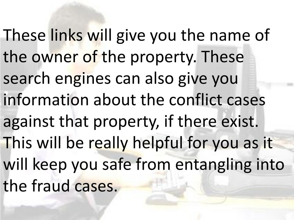 These links will give you the name of the owner of the property. These search engines can also give you information about the conflict cases against that property, if there exist. This will be really helpful for you as it will keep you safe from entangling into the fraud cases.