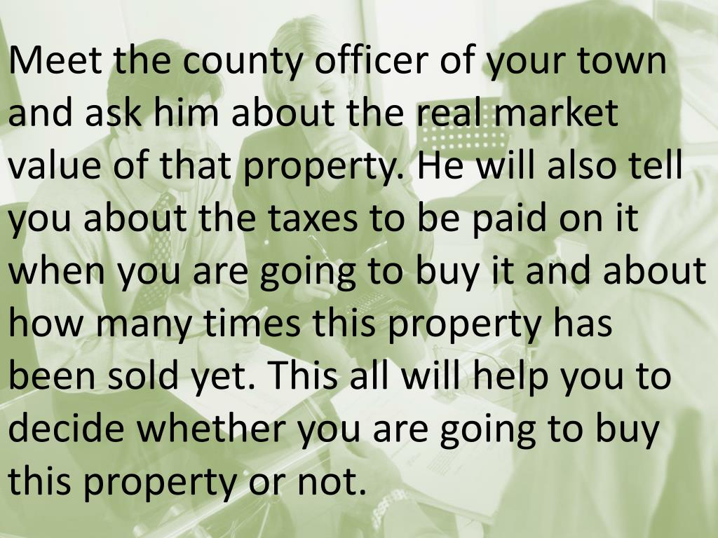 Meet the county officer of your town and ask him about the real market value of that property. He will also tell you about the taxes to be paid on it when you are going to buy it and about how many times this property has been sold yet. This all will help you to decide whether you are going to buy this property or not.