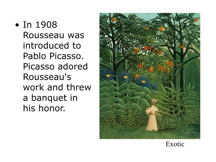 In 1908 Rousseau was introduced to Pablo Picasso. Picasso adored Rousseau's work and threw a banquet in his honor.