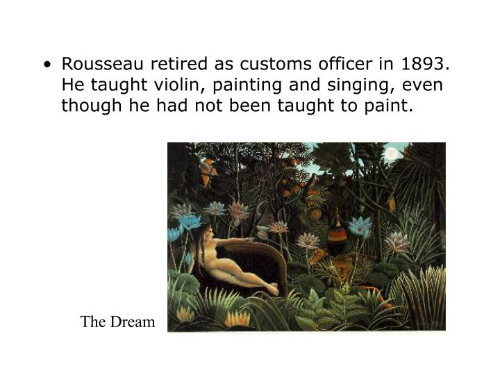 Rousseau retired as customs officer in 1893. He taught violin, painting and singing, even though he had not been taught to paint.