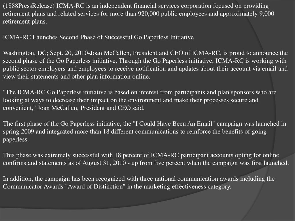 (1888PressRelease) ICMA-RC is an independent financial services corporation focused on providing retirement plans and related services for more than 920,000 public employees and approximately 9,000 retirement plans.