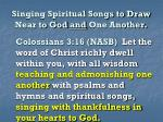 singing spiritual songs to draw near to god and one another