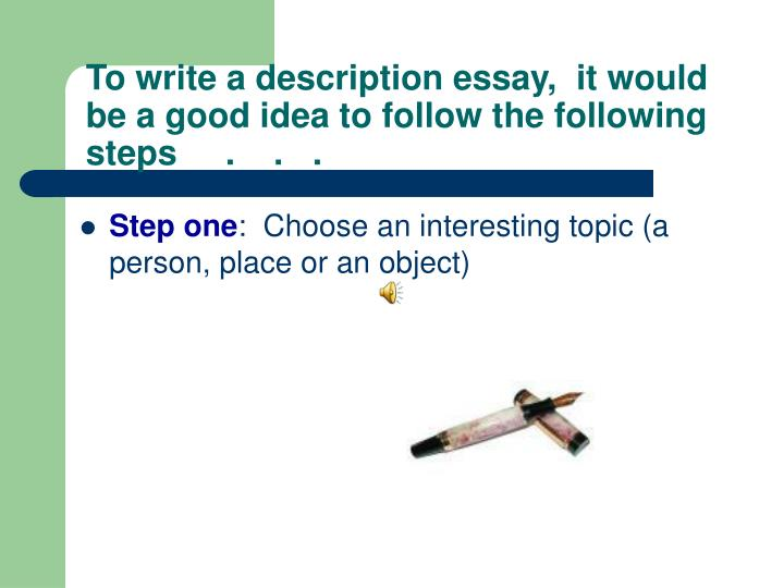 To write a description essay it would be a good idea to follow the following steps