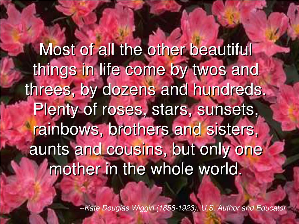 Most of all the other beautiful things in life come by twos and threes, by dozens and hundreds. Plenty of roses, stars, sunsets, rainbows, brothers and sisters, aunts and cousins, but only one mother in the whole world.