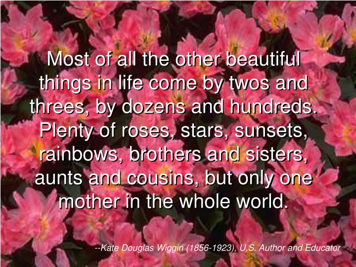 Most of all the other beautiful things in life come by twos and threes, by dozens and hundreds. Plen...