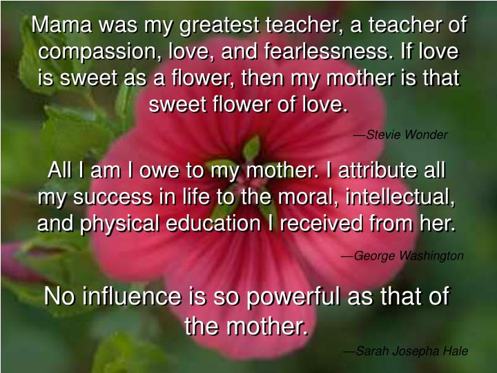 Mama was my greatest teacher, a teacher of compassion, love, and fearlessness. If love is sweet as a...