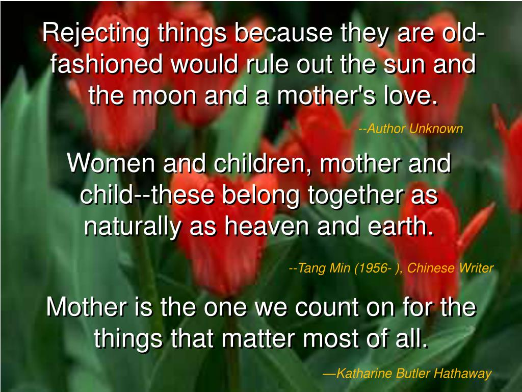 Rejecting things because they are old-fashioned would rule out the sun and the moon and a mother's love.