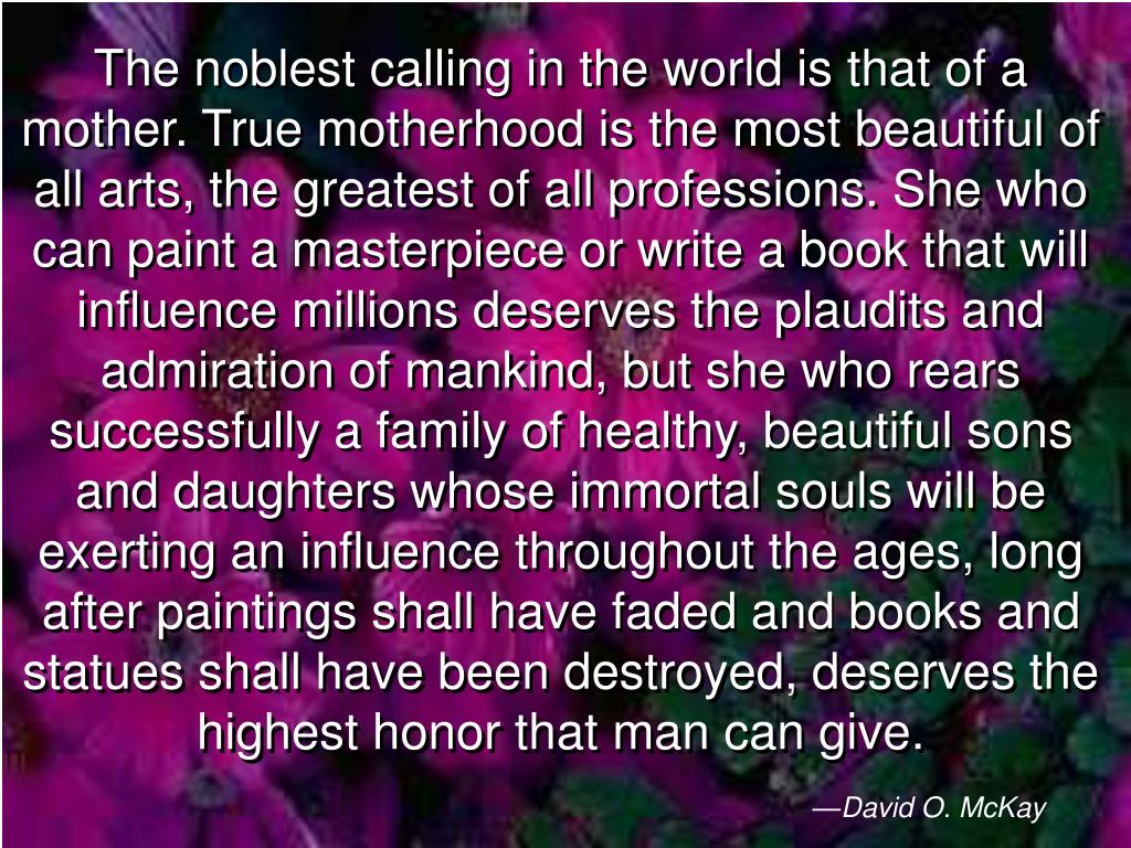 The noblest calling in the world is that of a mother. True motherhood is the most beautiful of all arts, the greatest of all professions. She who can paint a masterpiece or write a book that will influence millions deserves the plaudits and admiration of mankind, but she who rears successfully a family of healthy, beautiful sons and daughters whose immortal souls will be exerting an influence throughout the ages, long after paintings shall have faded and books and statues shall have been destroyed, deserves the highest honor that man can give.