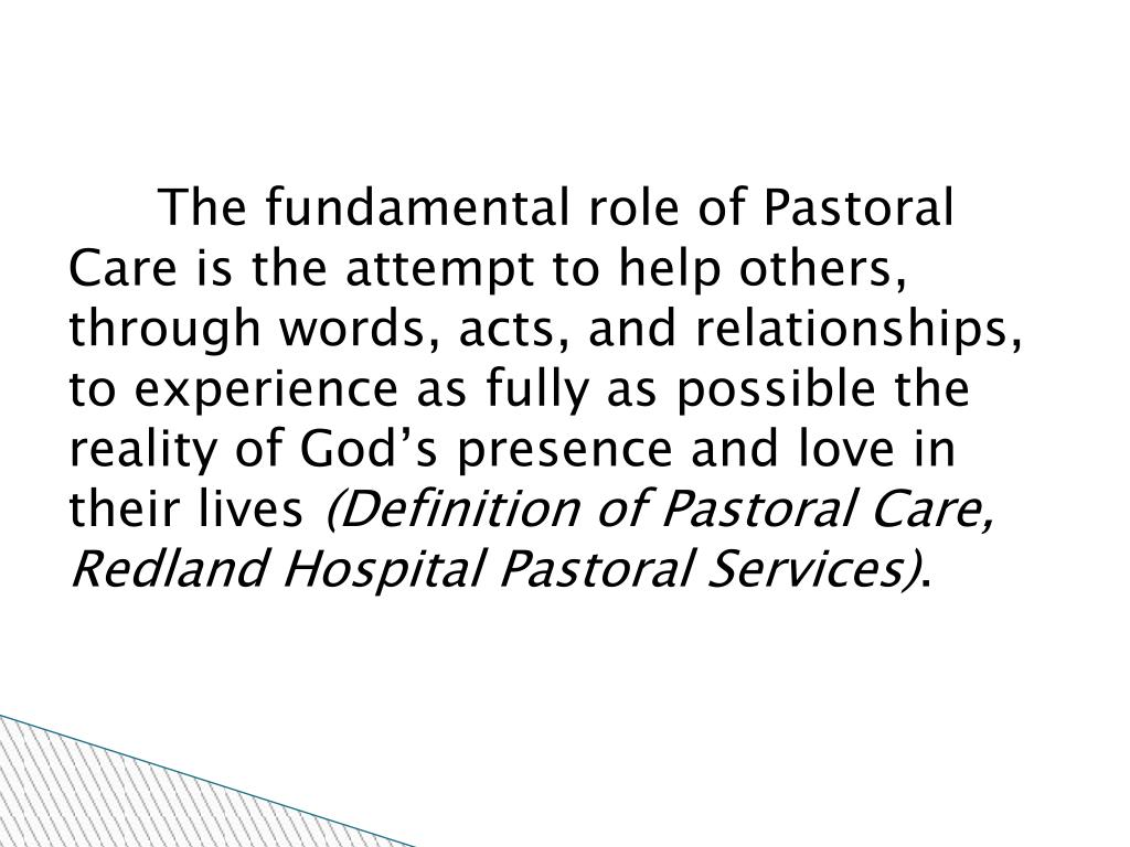 The fundamental role of Pastoral Care is the attempt to help others, through words, acts, and relationships, to experience as fully as possible the reality of God's presence and love in their lives