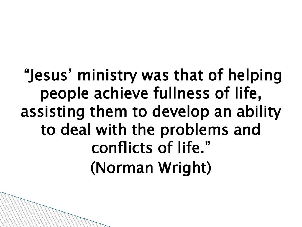 """Jesus' ministry was that of helping people achieve fullness of life, assisting them to develop an ability to deal with the problems and conflicts of life."""