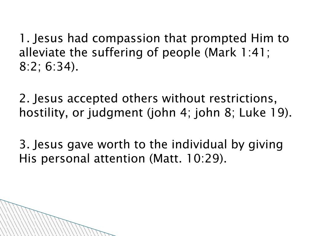 1. Jesus had compassion that prompted Him to alleviate the suffering of people (Mark 1:41; 8:2; 6:34).