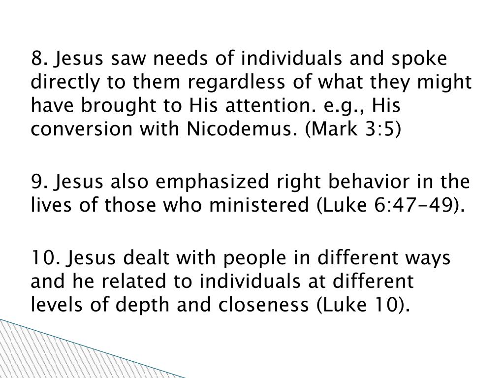 8. Jesus saw needs of individuals and spoke directly to them regardless of what they might have brought to His attention. e.g., His conversion with Nicodemus. (Mark 3:5)