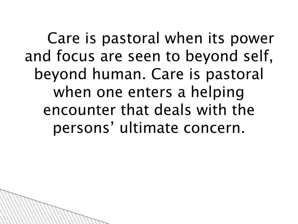 Care is pastoral when its power and focus are seen to beyond self, beyond human. Care is pastoral when one enters a helping encounter that deals with the persons' ultimate concern.