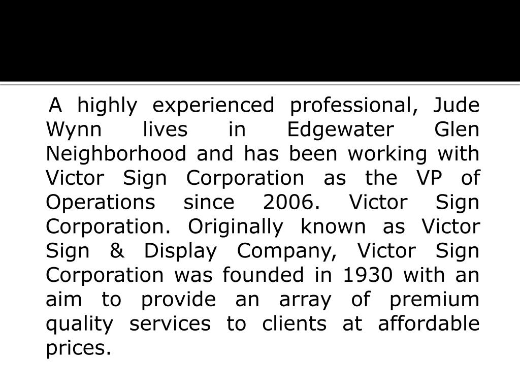 A highly experienced professional, Jude Wynn lives in Edgewater Glen Neighborhood and has been working with Victor Sign Corporation as the VP of Operations since 2006. Victor Sign Corporation. Originally known as Victor Sign & Display Company, Victor Sign Corporation was founded in 1930 with an aim to provide an array of premium quality services to clients at affordable prices.