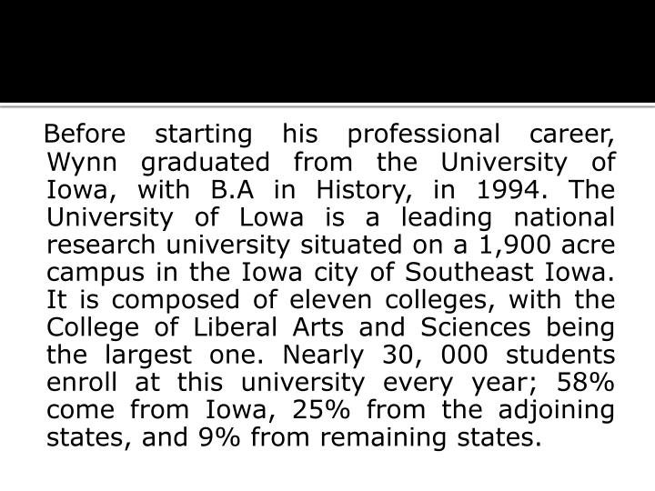 Before starting his professional career, Wynn graduated from the University of Iowa, with B.A in His...