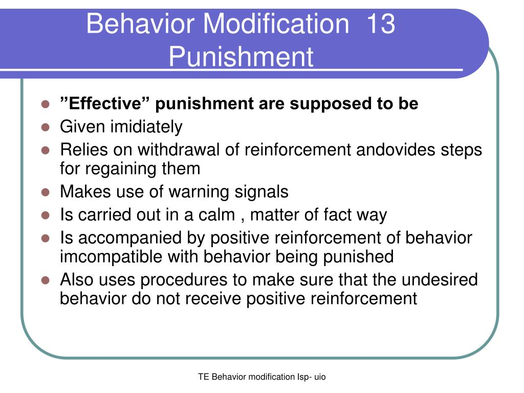 punishment and behaviour modification Techniques the purpose behind behavior modification is not to understand why or how a particular behavior started instead, it only focuses on changing the behavior, and there are various different methods used to accomplish it this includes: positive reinforcement negative reinforcement punishment flooding.