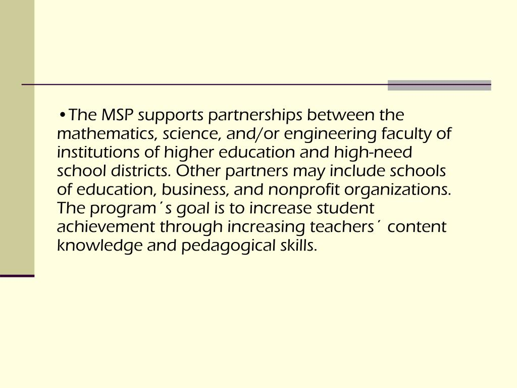 The MSP supports partnerships between the mathematics, science, and/or engineering faculty of institutions of higher education and high-need school districts. Other partners may include schools of education, business, and nonprofit organizations. The program´s goal is to increase student achievement through increasing teachers´ content knowledge and pedagogical skills.