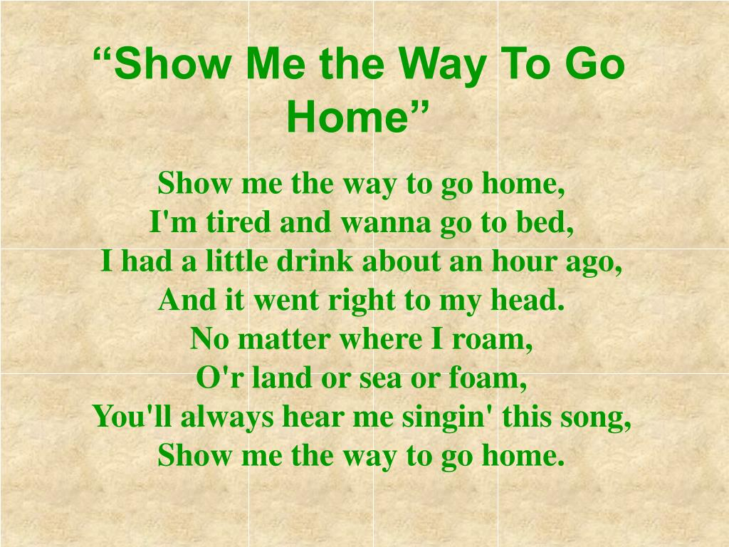 """Show Me the Way To Go Home"""