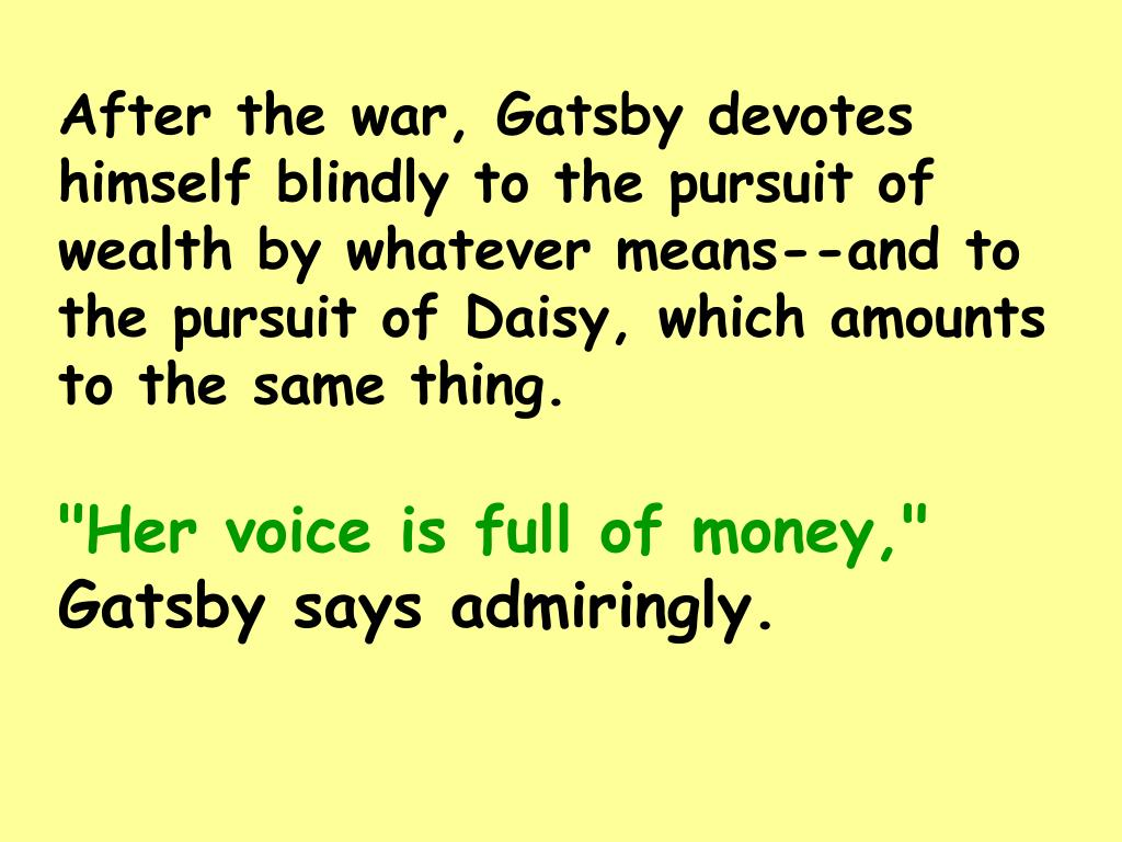 After the war, Gatsby devotes himself blindly to the pursuit of wealth by whatever means--and to the pursuit of Daisy, which amounts to the same thing.
