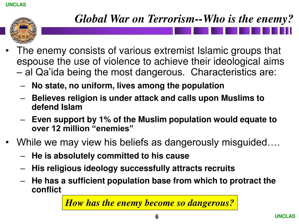 The enemy consists of various extremist Islamic groups that espouse the use of violence to achieve their ideological aims – al Qa'ida being the most dangerous.  Characteristics are: