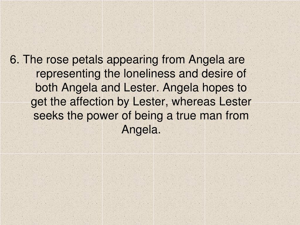 6. The rose petals appearing from Angela are representing the loneliness and desire of both Angela and Lester. Angela hopes to get the affection by Lester, whereas Lester seeks the power of being a true man from Angela.