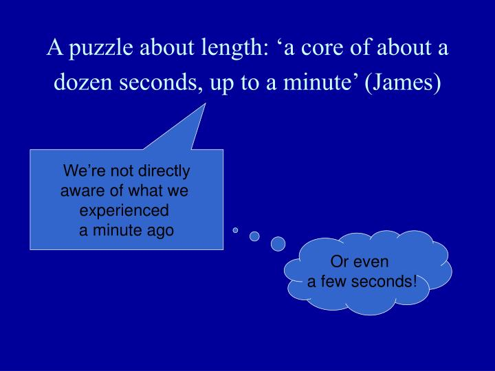 A puzzle about length: 'a core of about a dozen seconds, up to a minute' (James)