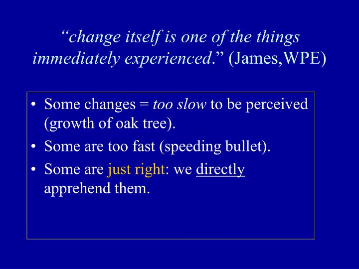 """change itself is one of the things immediately experienced"