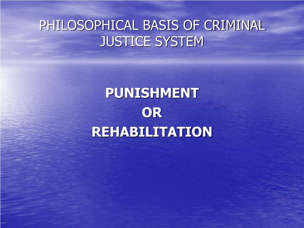 PHILOSOPHICAL BASIS OF CRIMINAL JUSTICE SYSTEM