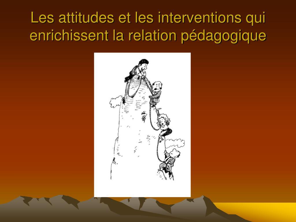 les attitudes et les interventions qui enrichissent la relation p dagogique l.
