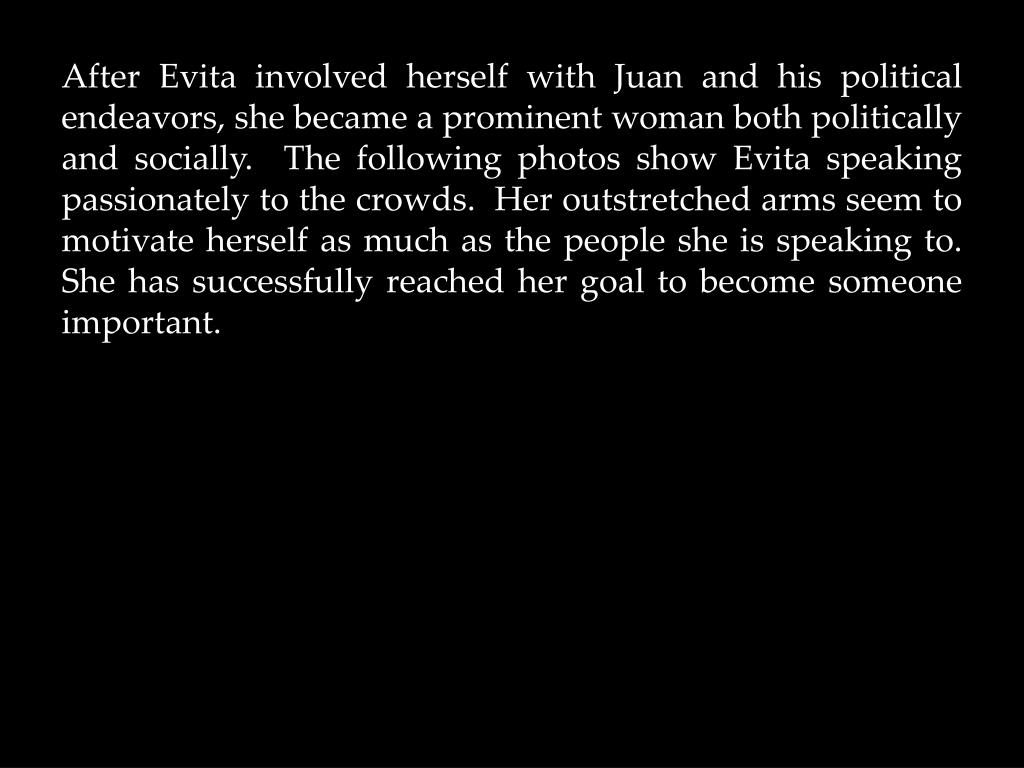 After Evita involved herself with Juan and his political endeavors, she became a prominent woman both politically and socially.  The following photos show Evita speaking passionately to the crowds.  Her outstretched arms seem to motivate herself as much as the people she is speaking to.  She has successfully reached her goal to become someone important.