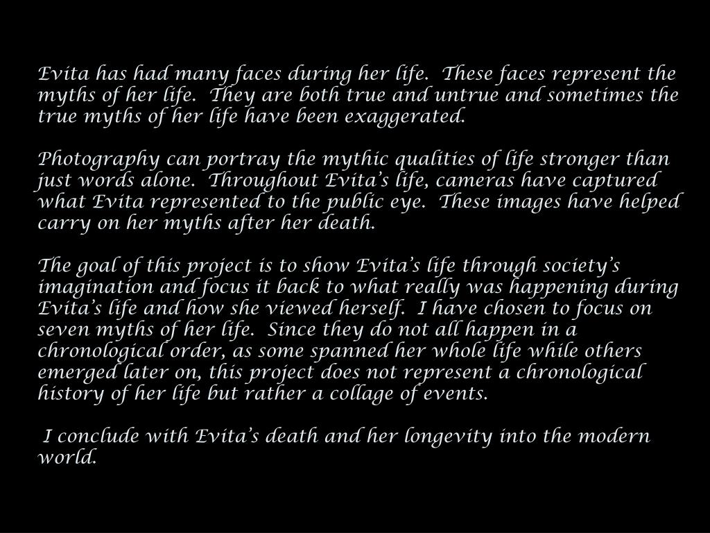 Evita has had many faces during her life.  These faces represent the myths of her life.  They are both true and untrue and sometimes the true myths of her life have been exaggerated.